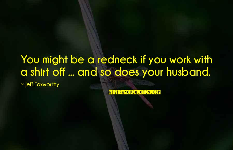 Work T Shirt Quotes By Jeff Foxworthy: You might be a redneck if you work