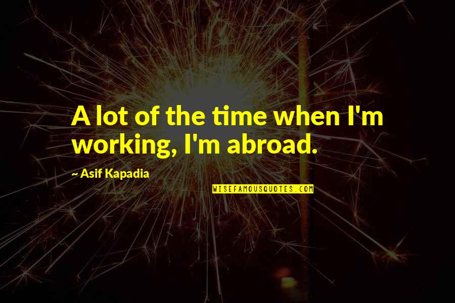 Working Abroad Quotes By Asif Kapadia: A lot of the time when I'm working,