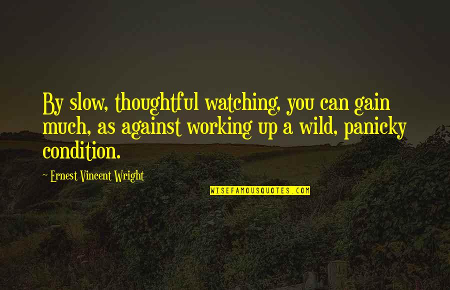 Working Condition Quotes By Ernest Vincent Wright: By slow, thoughtful watching, you can gain much,