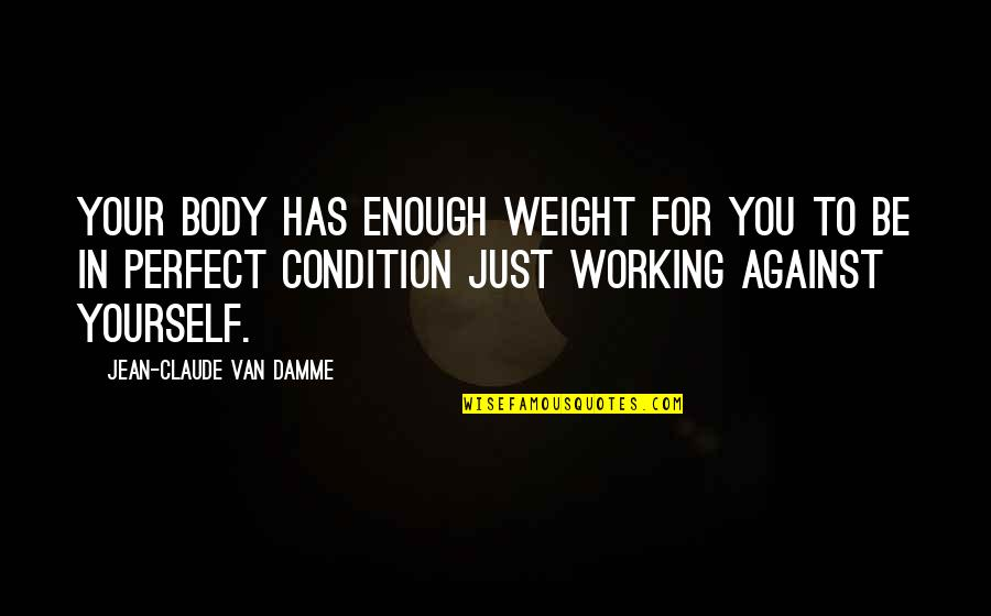 Working Condition Quotes By Jean-Claude Van Damme: Your body has enough weight for you to