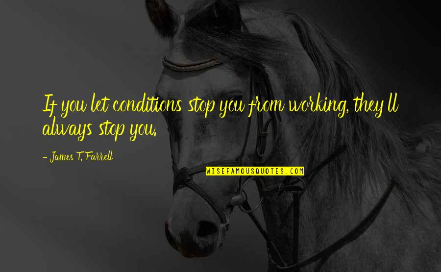 Working Conditions Quotes By James T. Farrell: If you let conditions stop you from working,