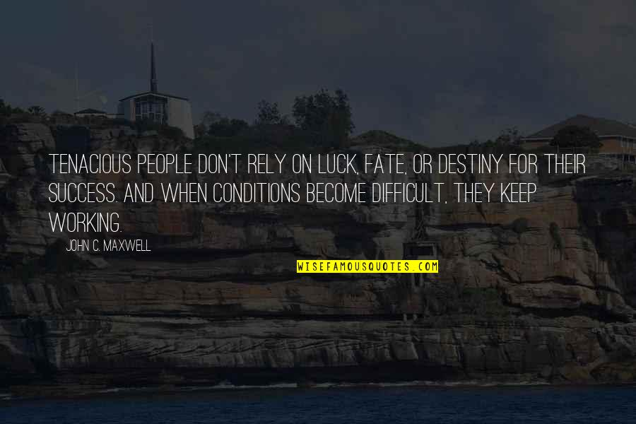 Working Conditions Quotes By John C. Maxwell: Tenacious people don't rely on luck, fate, or