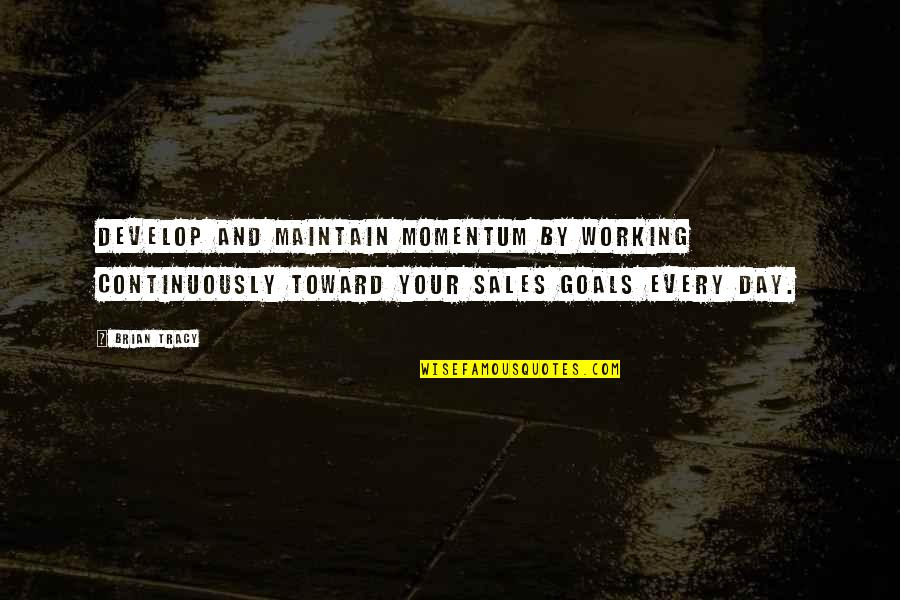 Working For Your Goals Quotes By Brian Tracy: Develop and maintain momentum by working continuously toward