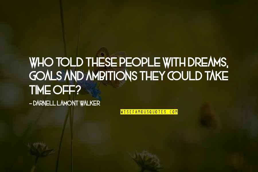 Working For Your Goals Quotes By Darnell Lamont Walker: Who told these people with dreams, goals and