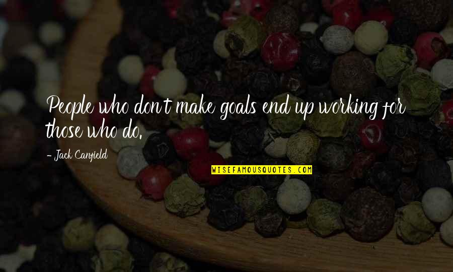 Working For Your Goals Quotes By Jack Canfield: People who don't make goals end up working