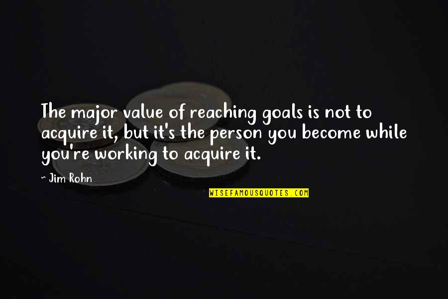 Working For Your Goals Quotes By Jim Rohn: The major value of reaching goals is not