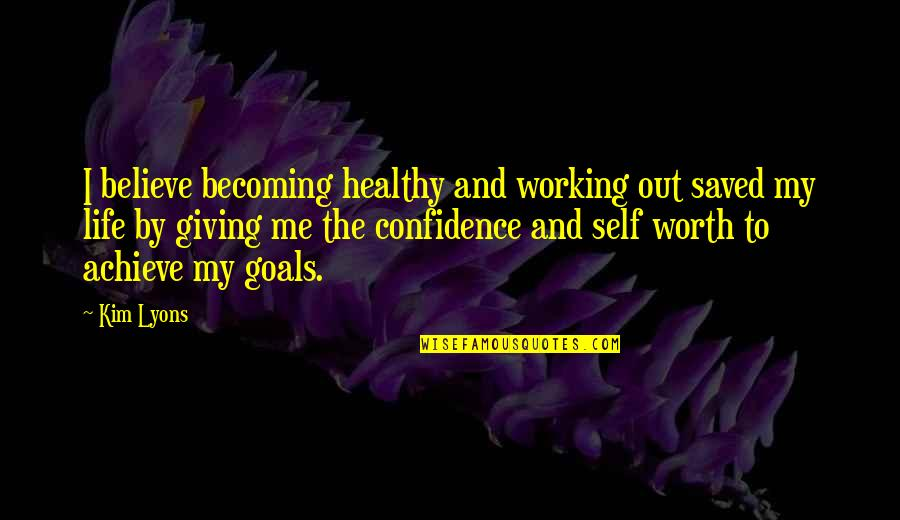 Working For Your Goals Quotes By Kim Lyons: I believe becoming healthy and working out saved