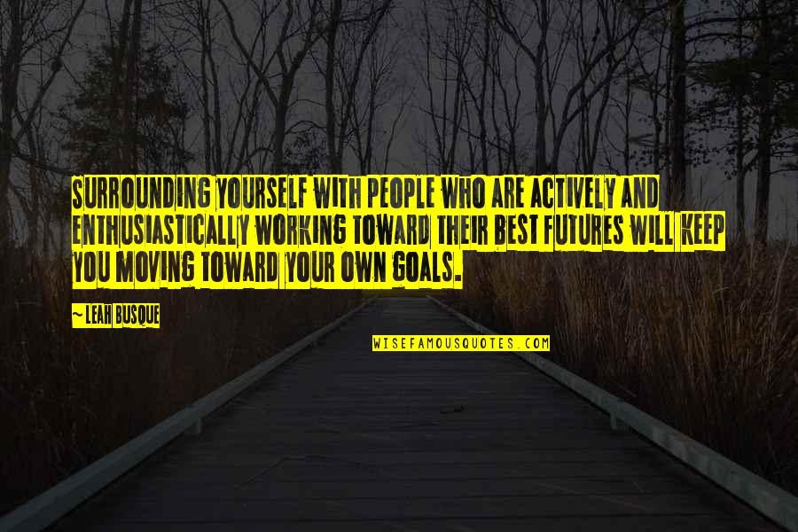 Working For Your Goals Quotes By Leah Busque: Surrounding yourself with people who are actively and