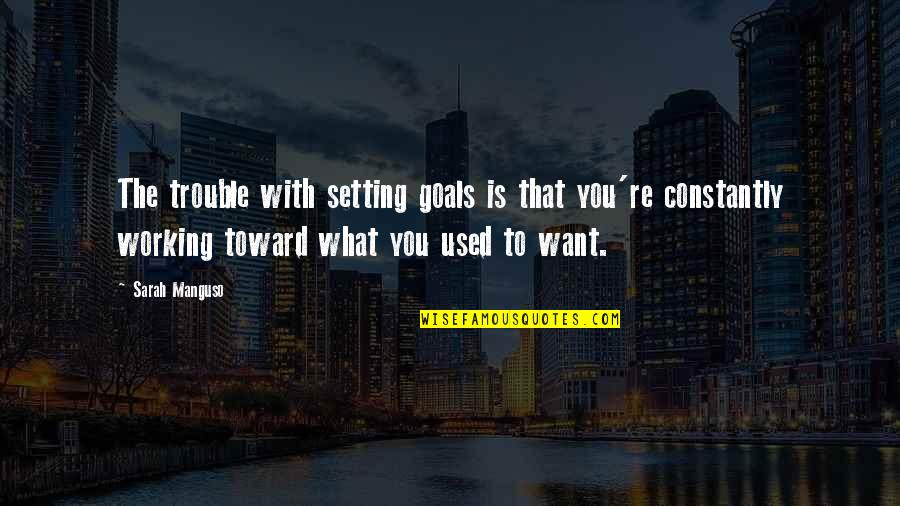 Working For Your Goals Quotes By Sarah Manguso: The trouble with setting goals is that you're
