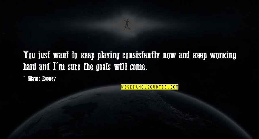 Working For Your Goals Quotes By Wayne Rooney: You just want to keep playing consistently now