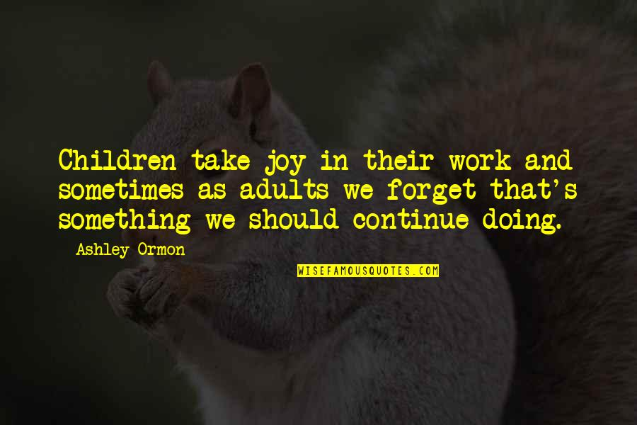 Working Hard Quotes By Ashley Ormon: Children take joy in their work and sometimes