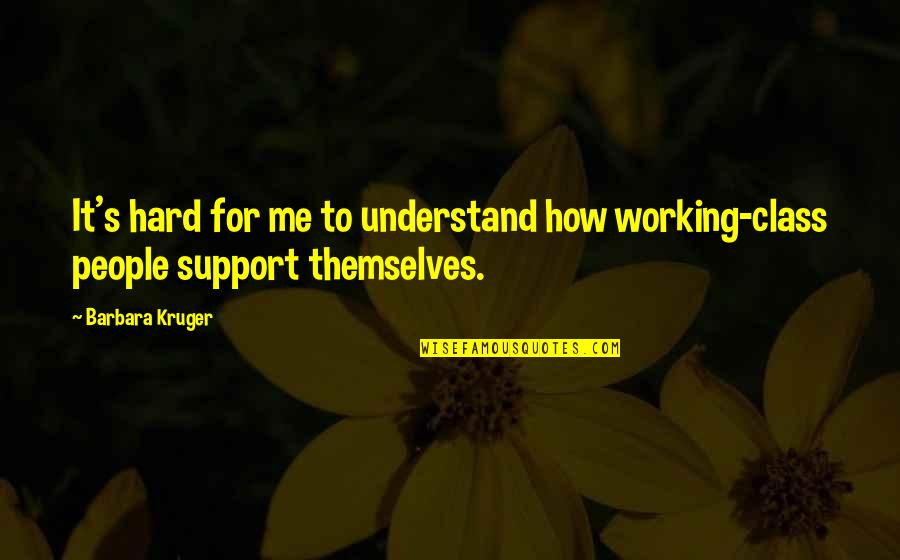 Working Hard Quotes By Barbara Kruger: It's hard for me to understand how working-class