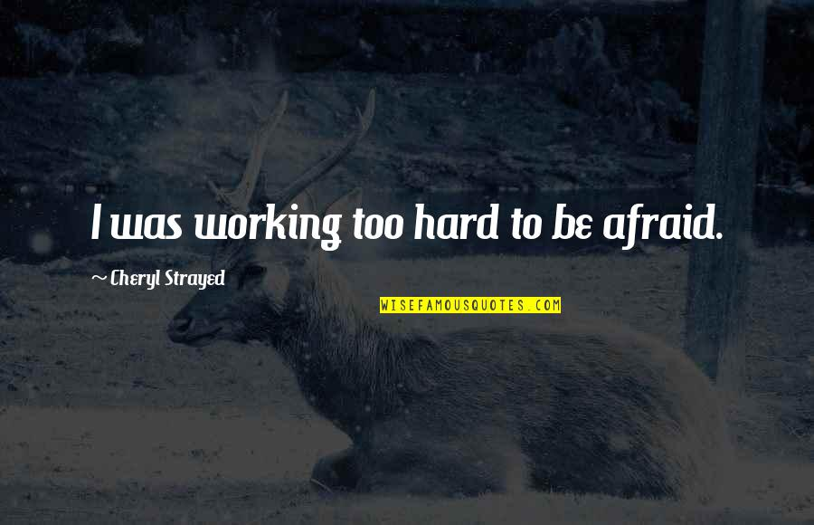 Working Hard Quotes By Cheryl Strayed: I was working too hard to be afraid.