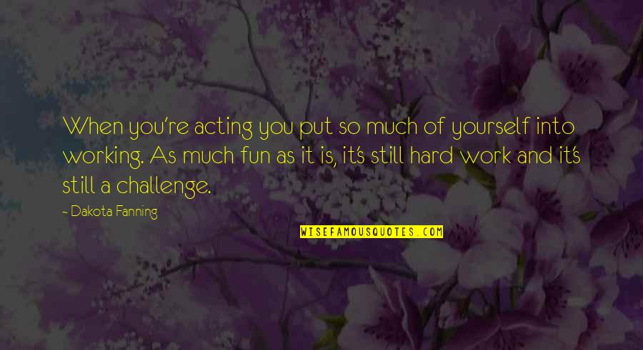 Working Hard Quotes By Dakota Fanning: When you're acting you put so much of