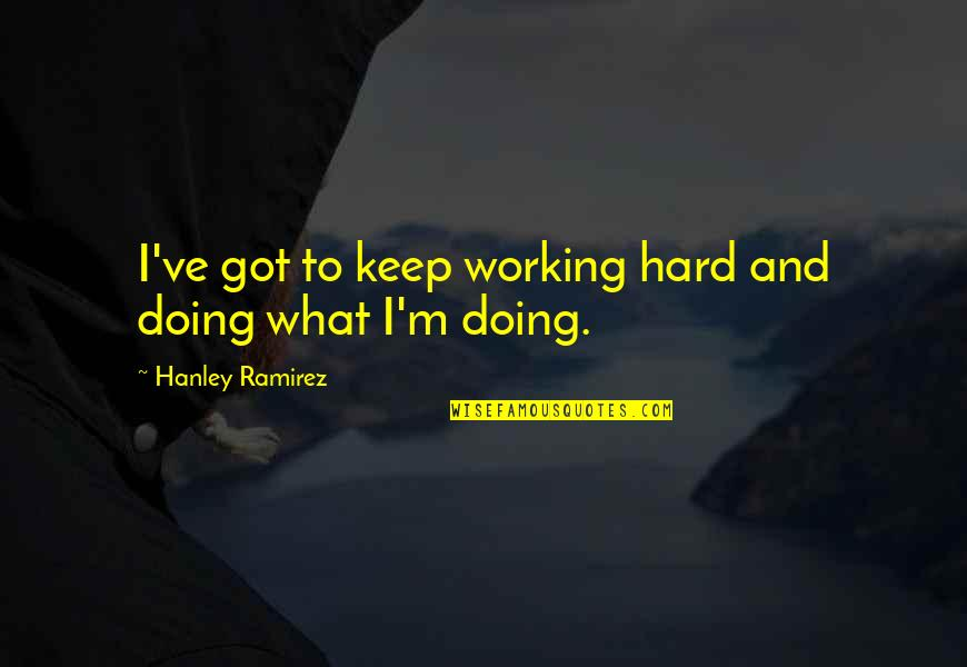 Working Hard Quotes By Hanley Ramirez: I've got to keep working hard and doing