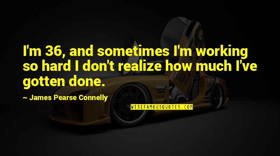 Working Hard Quotes By James Pearse Connelly: I'm 36, and sometimes I'm working so hard