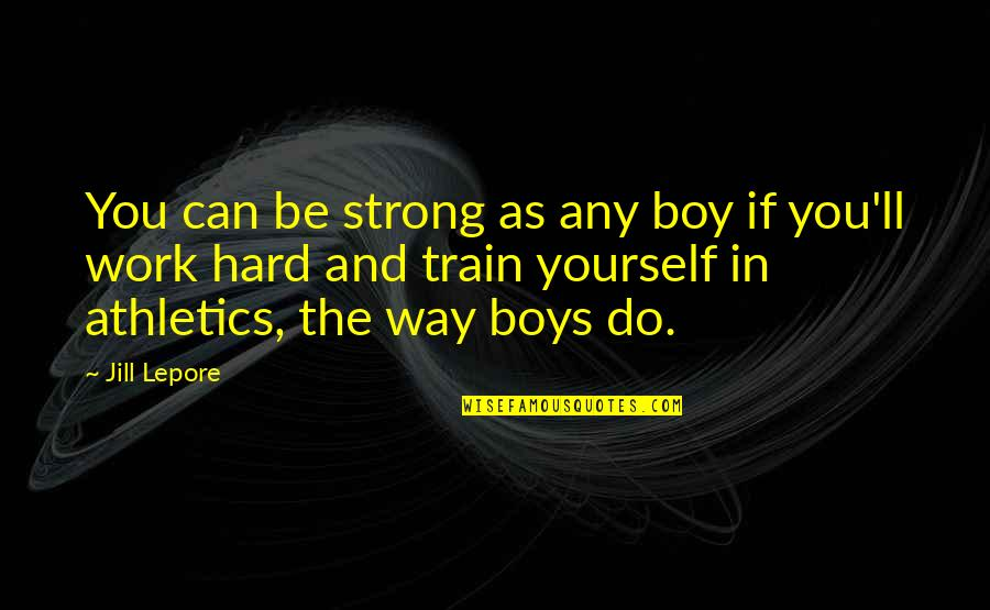 Working Hard Quotes By Jill Lepore: You can be strong as any boy if