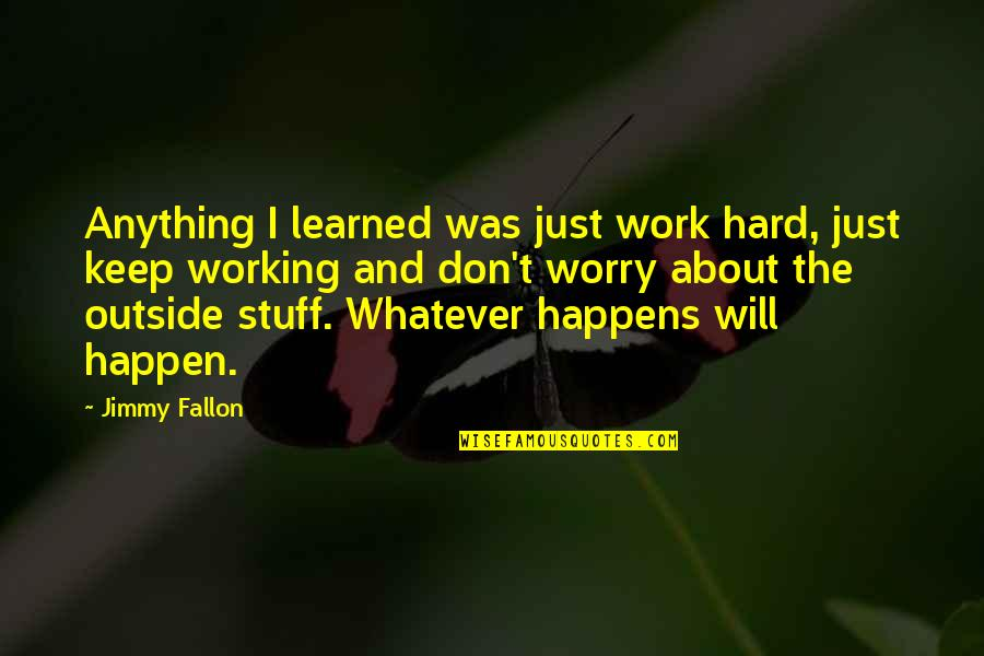 Working Hard Quotes By Jimmy Fallon: Anything I learned was just work hard, just