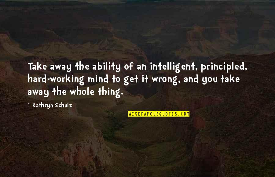 Working Hard Quotes By Kathryn Schulz: Take away the ability of an intelligent, principled,