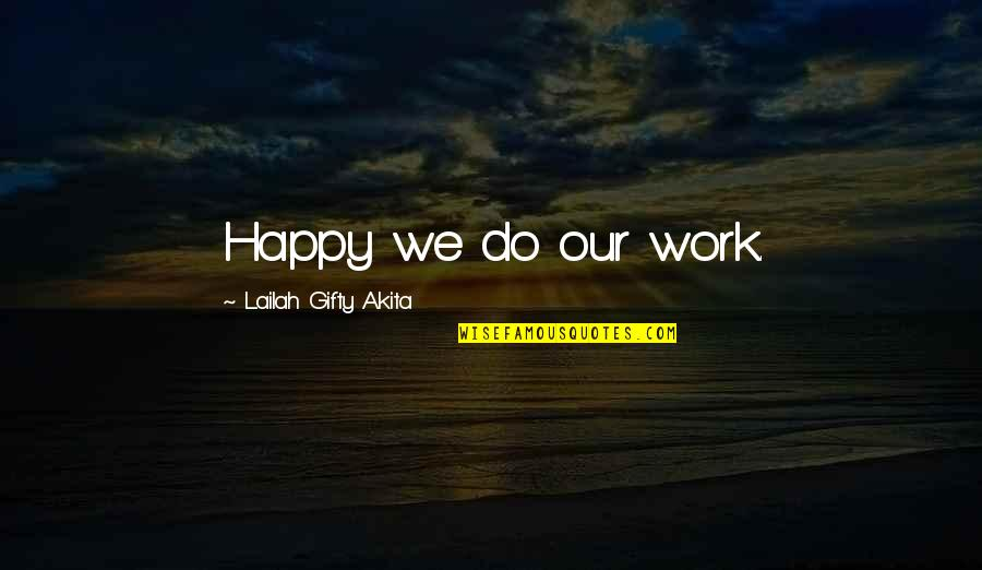 Working Hard Quotes By Lailah Gifty Akita: Happy we do our work.