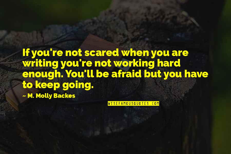 Working Hard Quotes By M. Molly Backes: If you're not scared when you are writing