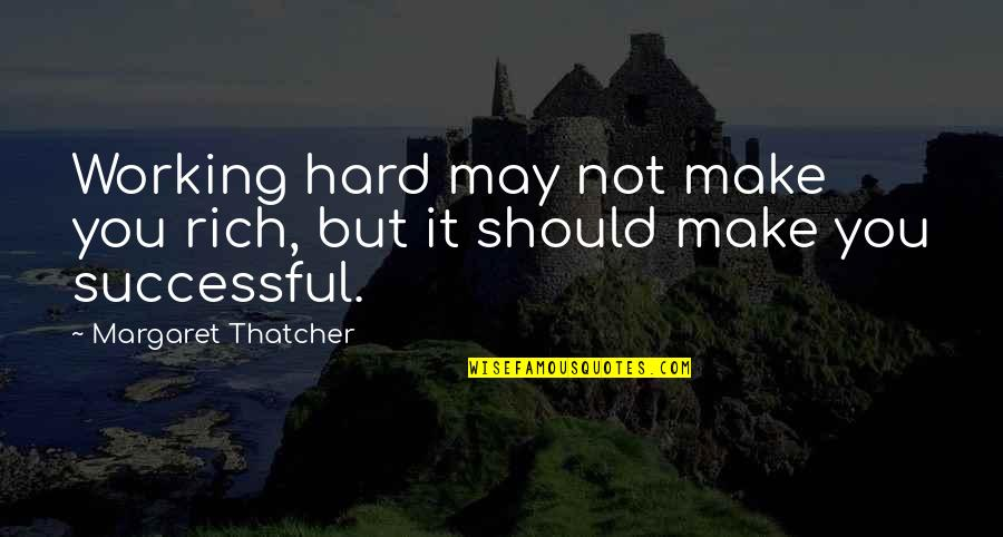 Working Hard Quotes By Margaret Thatcher: Working hard may not make you rich, but