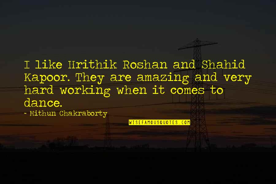 Working Hard Quotes By Mithun Chakraborty: I like Hrithik Roshan and Shahid Kapoor. They