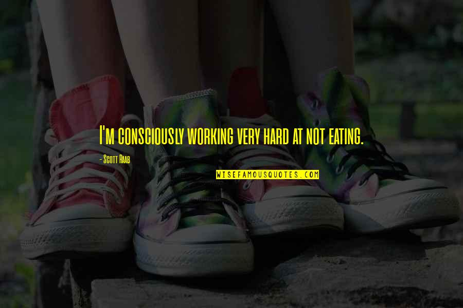 Working Hard Quotes By Scott Raab: I'm consciously working very hard at not eating.