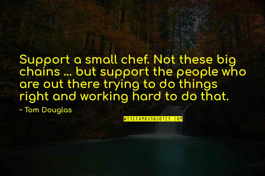 Working Hard Quotes By Tom Douglas: Support a small chef. Not these big chains