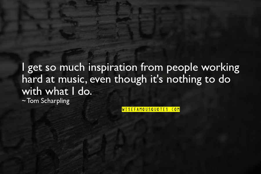 Working Hard Quotes By Tom Scharpling: I get so much inspiration from people working