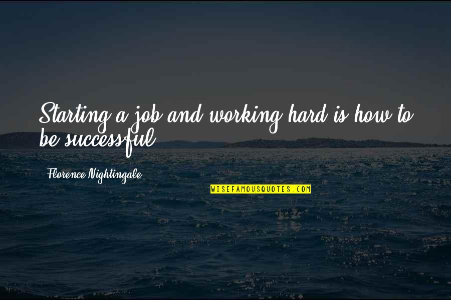 Working Hard To Be Successful Quotes By Florence Nightingale: Starting a job and working hard is how