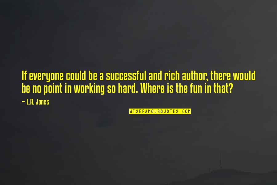 Working Hard To Be Successful Quotes By L.A. Jones: If everyone could be a successful and rich
