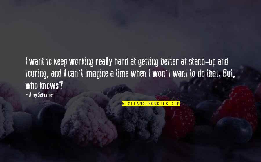 Working Hard To Get Better Quotes By Amy Schumer: I want to keep working really hard at