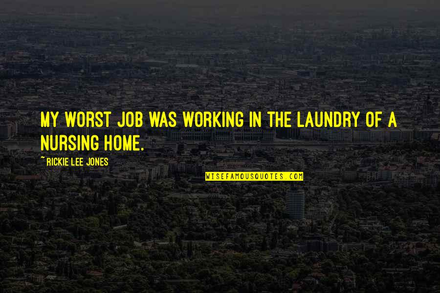 Working In A Nursing Home Quotes By Rickie Lee Jones: My worst job was working in the laundry