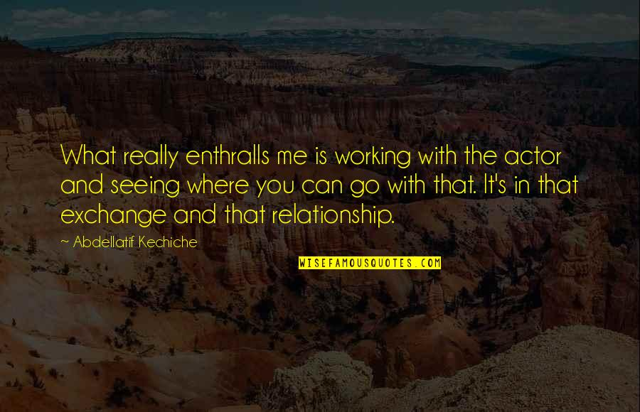 Working On A Relationship Quotes By Abdellatif Kechiche: What really enthralls me is working with the