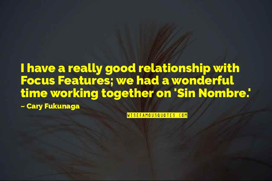 Working On A Relationship Quotes By Cary Fukunaga: I have a really good relationship with Focus