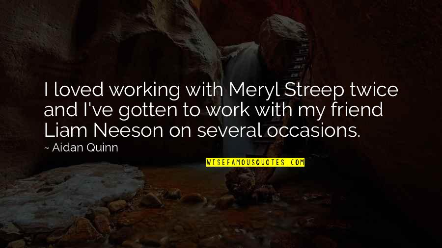 Working Out With A Friend Quotes By Aidan Quinn: I loved working with Meryl Streep twice and