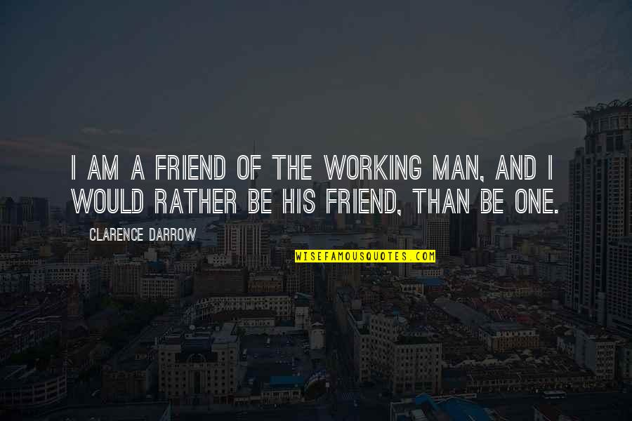 Working Out With A Friend Quotes By Clarence Darrow: I am a friend of the working man,