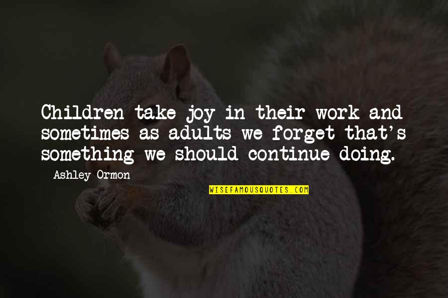 Working Too Hard Quotes By Ashley Ormon: Children take joy in their work and sometimes
