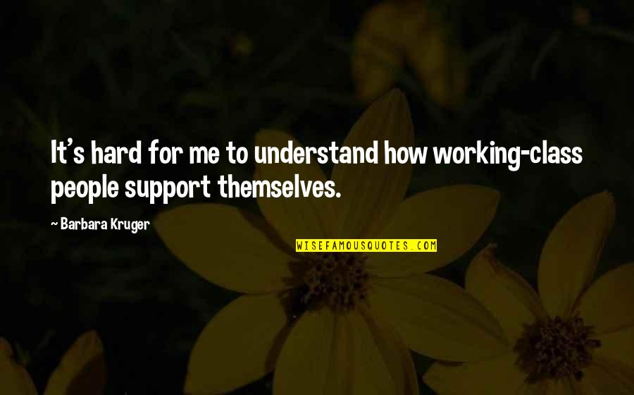 Working Too Hard Quotes By Barbara Kruger: It's hard for me to understand how working-class