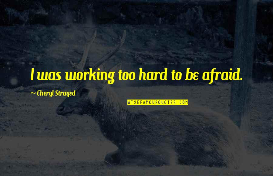 Working Too Hard Quotes By Cheryl Strayed: I was working too hard to be afraid.