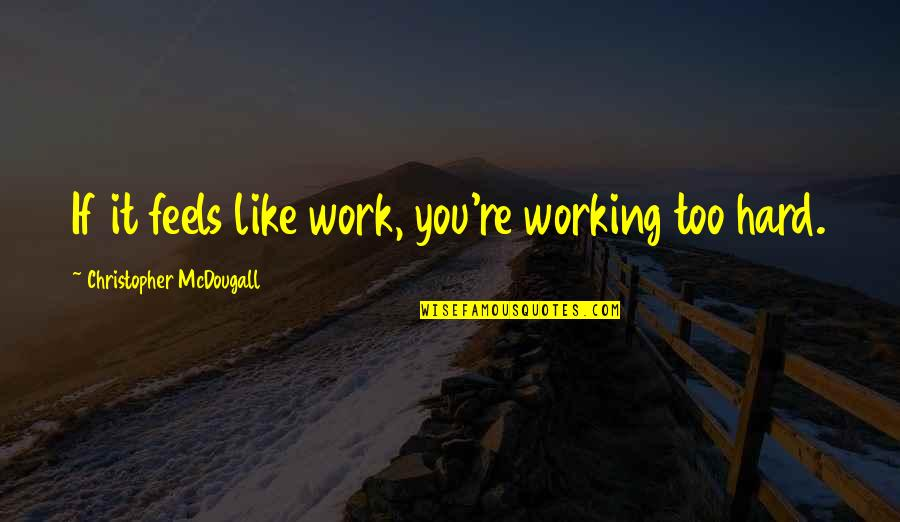 Working Too Hard Quotes By Christopher McDougall: If it feels like work, you're working too