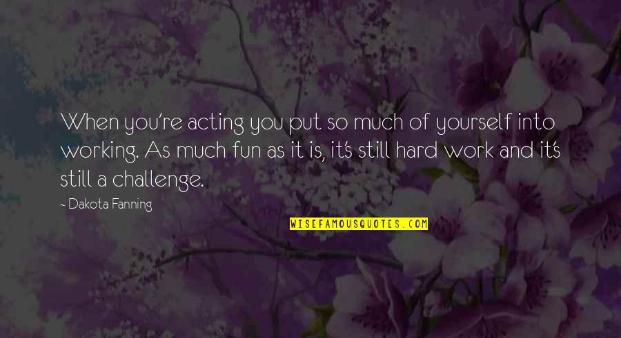 Working Too Hard Quotes By Dakota Fanning: When you're acting you put so much of