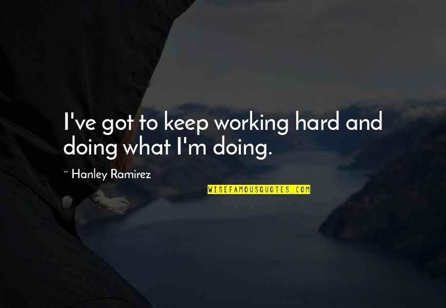 Working Too Hard Quotes By Hanley Ramirez: I've got to keep working hard and doing