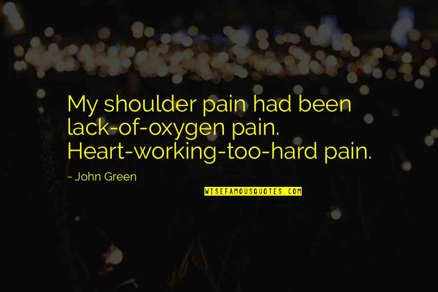 Working Too Hard Quotes By John Green: My shoulder pain had been lack-of-oxygen pain. Heart-working-too-hard