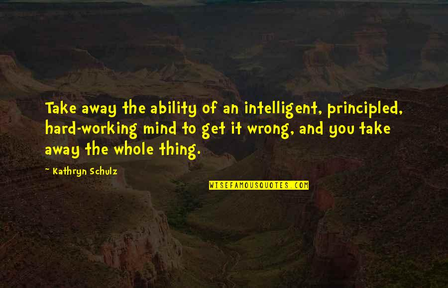 Working Too Hard Quotes By Kathryn Schulz: Take away the ability of an intelligent, principled,