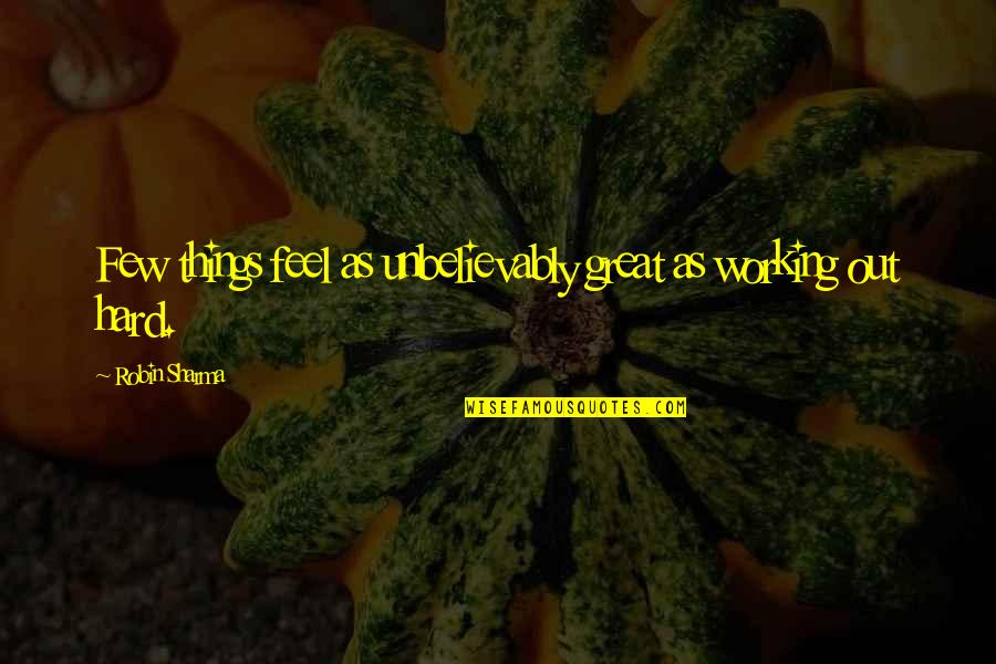 Working Too Hard Quotes By Robin Sharma: Few things feel as unbelievably great as working