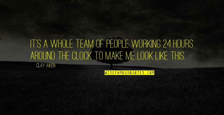 Working With Clay Quotes By Clay Aiken: It's a whole team of people working 24