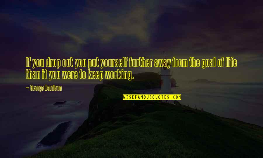 Working Your Life Away Quotes By George Harrison: If you drop out you put yourself further
