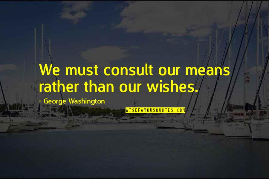 Working Your Life Away Quotes By George Washington: We must consult our means rather than our